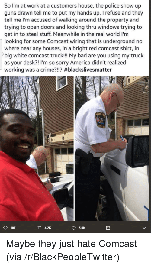 America, Bad, and Blackpeopletwitter: So I'm at work at a customers house, the police show up  guns drawn tell me to put my hands up, I refuse and they  tell me I'm accused of walking around the property and  trying to open doors and looking thru windows trying to  get in to steal stuff. Meanwhile in the real world I'm  looking for some Comcast wiring that is underground no  where near any houses, in a bright red comcast shirt, in  big white comcast truck!!! My bad are you using my truck  as your desk?! I'm so sorry America didn't realized  working was a crime?!!? #blackslivesmatter  107  t1 4.2K  5.0K <p>Maybe they just hate Comcast (via /r/BlackPeopleTwitter)</p>