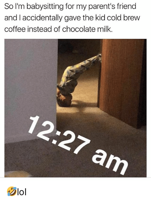 Memes, Parents, and Chocolate: So I'm babysitting for my parent's friend  and I accidentally gave the kid cold brew  coffee instead of chocolate milk. 🤣lol