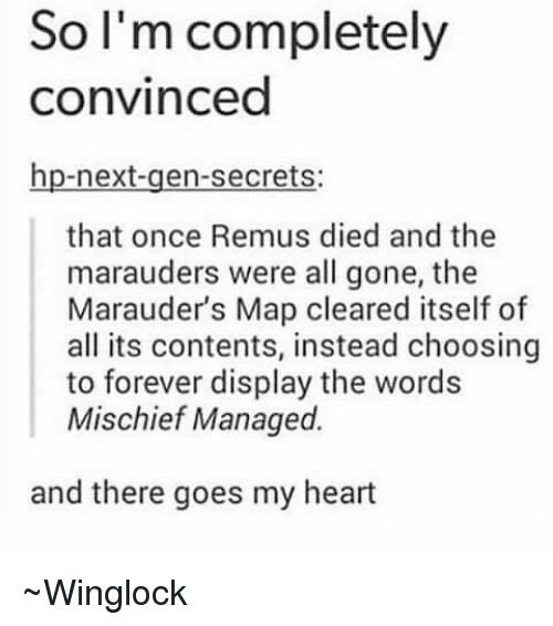 Memes, Maps, and Marauding: So I'm completely  convinced  hp-next-gen-secrets:  that once Remus died and the  marauders were all gone, the  Marauders Map cleared itself of  all its contents, instead choosing  to forever display the words  Mischief Managed.  and there goes my heart ~Winglock