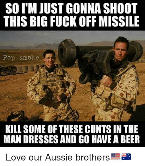 Beer, Love, and Memes: SO I'M JUST GONNA SHOOT  THIS BIG FUCK OFF MISSILE  Pop smoke  KILL SOME OF THESE CUNTS IN THE  MAN DRESSES AND GO HAVE A BEER Love our Aussie brothers🇺🇸🇦🇺