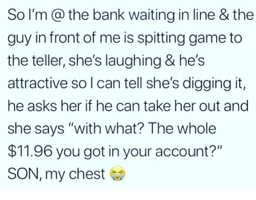 """Bank, Game, and Waiting...: So I'm @ the bank waiting in line & the  guy in front of me is spitting game to  the teller, she's laughing & he's  attractive so l can tell she's digging it,  he asks her if he can take her out and  she says """"with what? The whole  $11.96 you got in your account?""""  SON, my chest"""