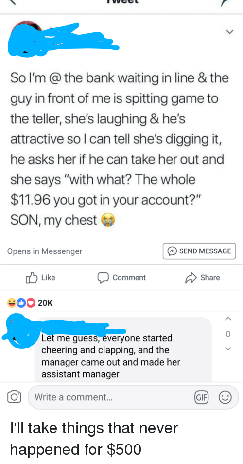 """Gif, Bank, and Game: So I'm@the bank waiting in line & the  guy in front of me is spitting game to  the teller, she's laughing & hes  attractive so l can tell she's digging it,  he asks her if he can take her out and  she says """"with what? The whole  $11.96 you got in your account?""""  SON, my chest  Opens in Messenger  SEND MESSAGE  Like  Comment  Share  20K  0  Let me guess, everyone started  cheering and clapping, and the  manager came out and made her  assistant manageir  O  Write a comment  GIF) :"""