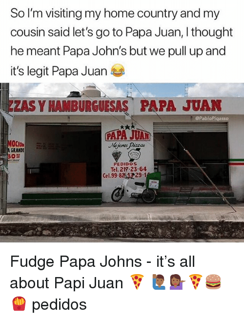 Memes, Home, and Papa Johns: So I'm visiting my home country and my  cousin said let's go to Papa Juan, I thought  he meant Papa John's but we pull up and  it's legit Papa Juan  ZAS Y HAM BURGUESAS PAPA JUAN  ePabloPigasso  GRANDE  PEDIDOS  Tel. 219 23-64  29.1  Cel. 99.8 Fudge Papa Johns - it's all about Papi Juan 🍕 🙋🏾‍♂️💁🏾‍♀️🍕🍔🍟 pedidos