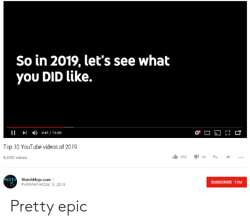 Videos, youtube.com, and Youtube Videos: So in 2019, let's see what  you DID like.  но  3:41 / 15:00  Top 10 YouTube videos of 2019  559  46  6,040 views  mojo WatchMojo.com  SUBSCRIBE 13M  Published on Dec 5, 2019 Pretty epic