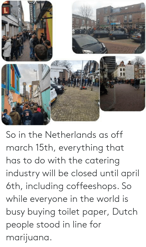 Marijuana, Netherlands, and World: So in the Netherlands as off march 15th, everything that has to do with the catering industry will be closed until april 6th, including coffeeshops. So while everyone in the world is busy buying toilet paper, Dutch people stood in line for marijuana.
