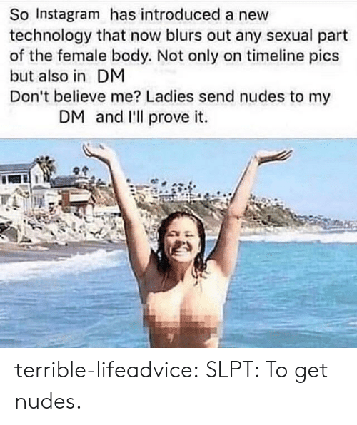 Instagram, Nudes, and Tumblr: So Instagram has introduced a new  technology that now blurs out any sexual part  of the female body. Not only on timeline pics  but also in DM  Don't believe me? Ladies send nudes to my  DM and l'll prove it. terrible-lifeadvice:  SLPT: To get nudes.