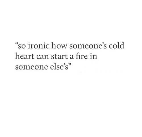 """Fire, Ironic, and Heart: """"so ironic how someone's cold  CC  heart can start a fire in  someone else's"""""""