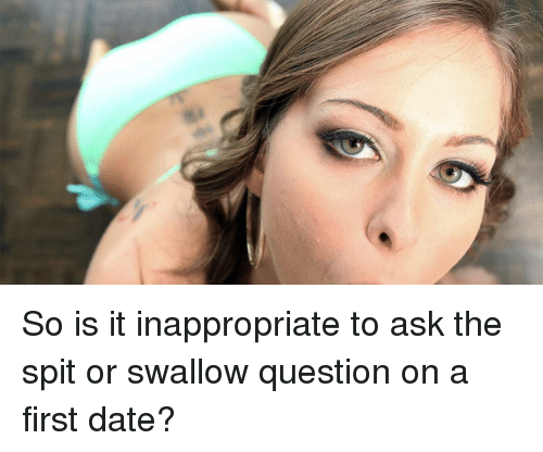 Funny Meme Questions To Ask : So is it inappropriate to ask the spit or swallow question on a