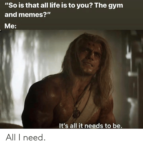 """Gym, Life, and Memes: """"So is that all life is to you? The gym  and memes?""""  Me:  It's all it needs to be. All I need."""