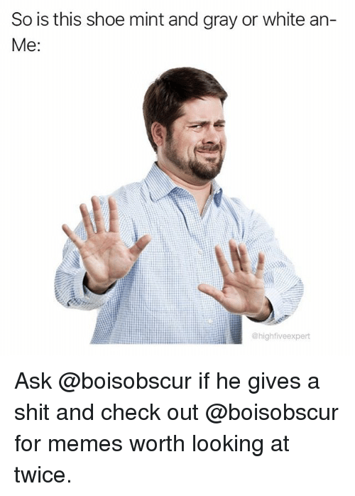 Memes, Shit, and White: So is this shoe mint and gray or white an-  Me:  @highfiveexpert Ask @boisobscur if he gives a shit and check out @boisobscur for memes worth looking at twice.