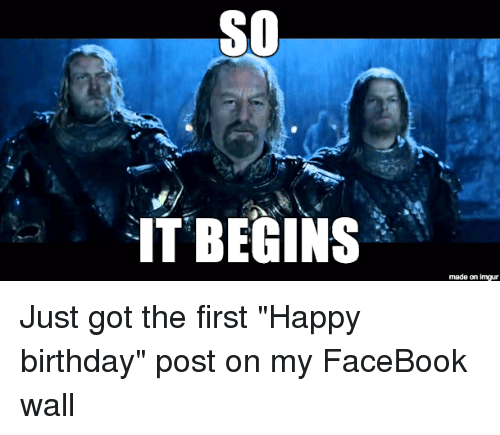 "Birthday, Facebook, and Happy Birthday: SO  IT BEGINS  made on inngur Just got the first ""Happy birthday"" post on my FaceBook wall"