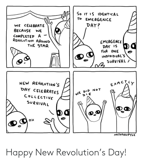 Happy, Revolution, and Star: So IT IS IDENTICAL  TO EMERGENCE  DAY?  WE CELEBRATE  BECAUSE  WE  COMPLETED A  REVOLUT ION AROUND  EMERGENCE  DAY IS  FOR ONE  THE STAR  INDIVIDUAL'S  SURVIVAL /  NEW REVOLUTION'S  EXACTY  DAY CELEBRATES  WE DID NOT  COLLECTIVE  SURVIVAL  NATHANWPYLE Happy New Revolution's Day!