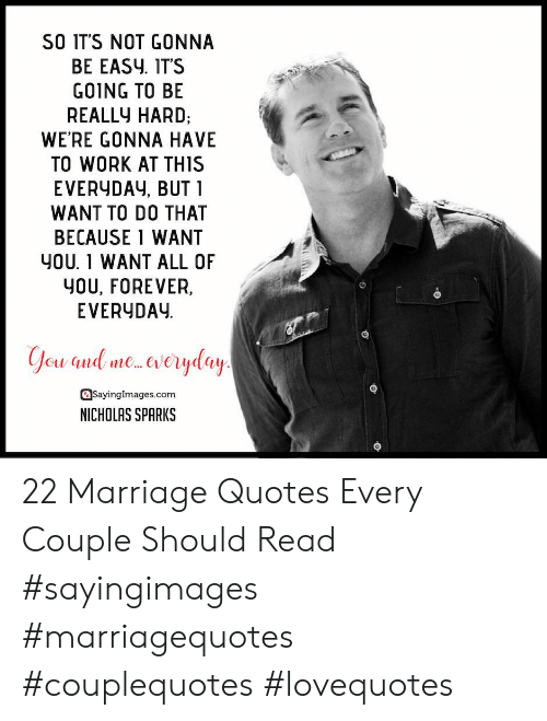 Marriage, Work, and Forever: SO IT'S NOT GONNA  BE EASy. IT'S  GO1NG TO BE  REALLY HARD,  WE'RE GONNA HAVE  TO WORK AT THIS  EVERYDAy, BUT 1  WANT TO DO THAT  BECAUSE 1 WANT  YOU. 1 WANT ALL OF  YOU, FOREVER,  EVERYDAY  asayinglmages.com  NICHOLAS SPARKS 22 Marriage Quotes Every Couple Should Read #sayingimages #marriagequotes #couplequotes #lovequotes