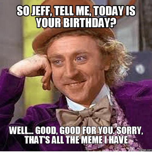 so jeff tellme today is your birthday well good good 18012711 ✅ 25 best memes about jeff meme pics jeff meme pics memes