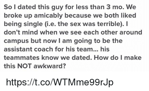 Sex, Awkward, and Mind: So l dated this guy for less than 3 mo. We  broke up amicably because we both liked  being single (i.e. the sex was terrible). I  don't mind when we see each other around  campus but now I am going to be the  assistant coach for his team... his  teammates know we dated. How do I make  this NOT awkward? https://t.co/WTMme99rJp