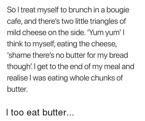 Mild, Thathappened, and Cheese: So l treat myself to brunch in a bougie  cafe, and there's two little triangles of  mild cheese on the side. 'Yum yum' I  think to myself, eating the cheese,  'shame there's no butter for my bread  though!I get to the end of my meal and  realise l was eating whole chunks of  butter