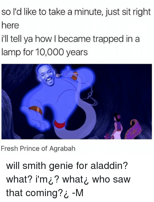 Agrabah, Aladdin, and Fresh: so l'd like to take a minute, just sit right  here  ill tell ya how I became trapped in a  lamp for 10,000 years  SO  Fresh Prince of Agrabah will smith genie for aladdin? what? i'm¿? what¿ who saw that coming?¿ -M