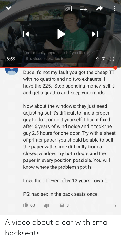 Dude, Love, and Money: so l'd really appreciate it if you like  9:17 E  8:59  this video subscribe for  L L  Dude it's not my fault you got the cheap TT  with no quattro and no two exhausts. I  have the 225. Stop spending money, sell it  and get a quattro and keep your mods.  Now about the windows: they just need  adjusting but it's difficult to find a proper  guy to do it or do it yourself. I had it fixed  after 6 years of wind noise and it took the  guy 2.5 hours for one door. Try with a sheet  of printer paper; you should be able to pull  the paper with some difficulty from a  closed window. Try both doors and the  paper in every position possible. You will  know where the problem spot is  Love the TT even after 12 years I own it.  PS: had sex in the back seats once.  60  3 A video about a car with small backseats