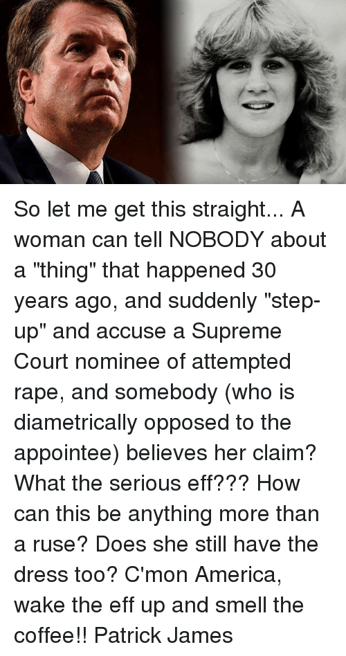 """America, Memes, and Smell: So let me get this straight... A woman can tell NOBODY about a """"thing"""" that happened 30 years ago, and suddenly """"step-up"""" and accuse a Supreme Court nominee of attempted rape, and somebody (who is diametrically opposed to the appointee) believes her claim? What the serious eff??? How can this be anything more than a ruse? Does she still have the dress too?  C'mon America, wake the eff up and smell the coffee!! Patrick James"""