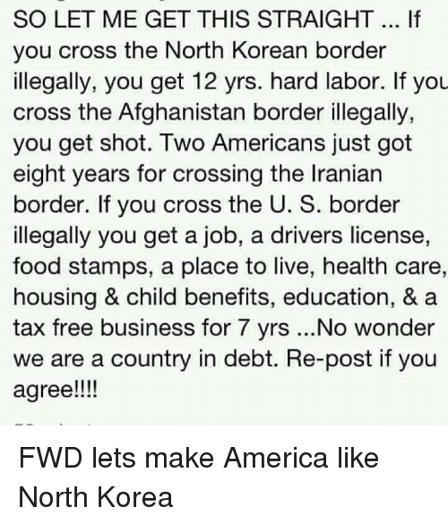 America, Food, and North Korea: SO LET ME GET THIS STRAIGHT If  you cross the North Korean border  illegally, you get 12 yrs. hard labor. If you  cross the Afghanistan border illegally,  you get shot. Two Americans just got  eight years for crossing the Iranian  border. If you cross the U. S. border  illegally you get a job, a drivers license,  food stamps, a place to live, health care,  housing & child benefits, education, & a  tax free business for 7 yrs ...No wonder  we are a country in debt. Re-post if you  agree!!! FWD lets make America like North Korea