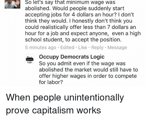 "Logic, Memes, and School: So let's say that minimum wage was  abolished. Would people suddenly start  accepting jobs for 4 dollars an hour? don't  think they would. I honestly don't think you  could realistically offer less than 7 dollars an  hour for a job and expect anyone, even a high  school student, to accept the position.  5 minutes ago Edited Like Reply Message  Occupy Democrats Logic  So you admit even if the wage was  Logic""  abolished the market would still have to  offer higher wages in order to compete  for labor? When people unintentionally prove capitalism works"