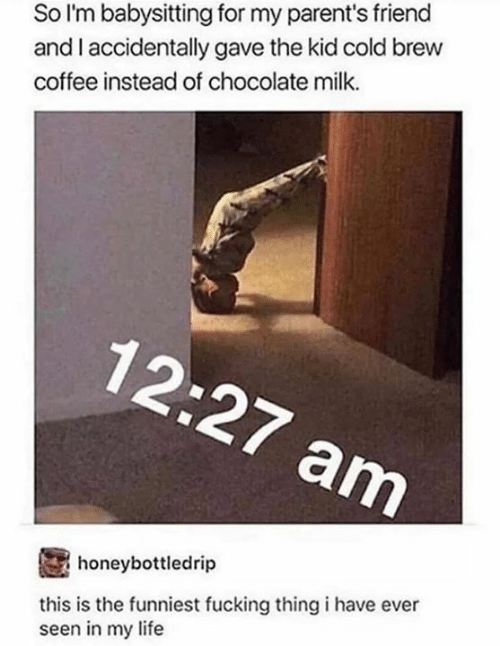 Fucking, Funny, and Life: So l'm babysitting for my parent's friend  and I accidentally gave the kid cold brew  coffee instead of chocolate milk.  honeybottledrip  this is the funniest fucking thing i have ever  seen in my life