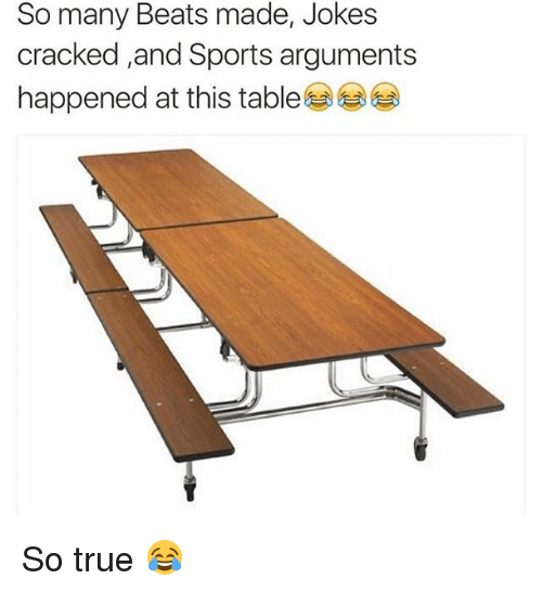 Memes, Sports, and True: So many Beats made, Jokes  cracked and Sports arguments  happened at this table So true 😂