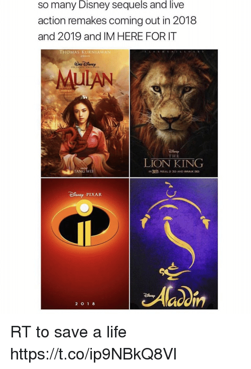 Disney, Life, and Memes: so many Disney sequels and live  action remakes coming out in 2018  and 2019 and IM HERE FOR IT  THOMAS KURNIAWAN  MUIAN  THE  LION KING  TANG WE  SNEP PIXAR  2 O1 8 RT to save a life https://t.co/ip9NBkQ8Vl