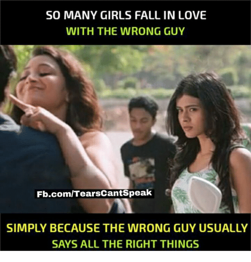 Fall, Girls, and Love: SO MANY GIRLS FALL IN LOVE  WITH THE WRONG GUY  Fb.com/TearsCantspeak  SIMPLY BECAUSE THE WRONG GUYUSUALLY  SAYS ALL THE RIGHT THINGS