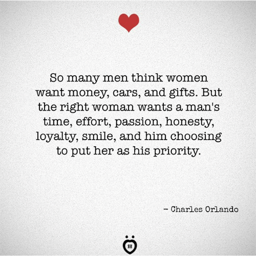 Cars, Money, and Orlando: So many men think women  want money, cars, and gifts. But  the right woman wants a man's  time, effort, passion, honesty,  loyalty, smile, and him choosing  to put her as his priority.  - Charles Orlando