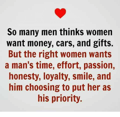 Cars, Memes, and Money: So many men thinks women  want money, cars, and gifts.  But the right women wants  a man's time, effort, passion,  honesty, loyalty, smile, and  him choosing to put her as  his priority.