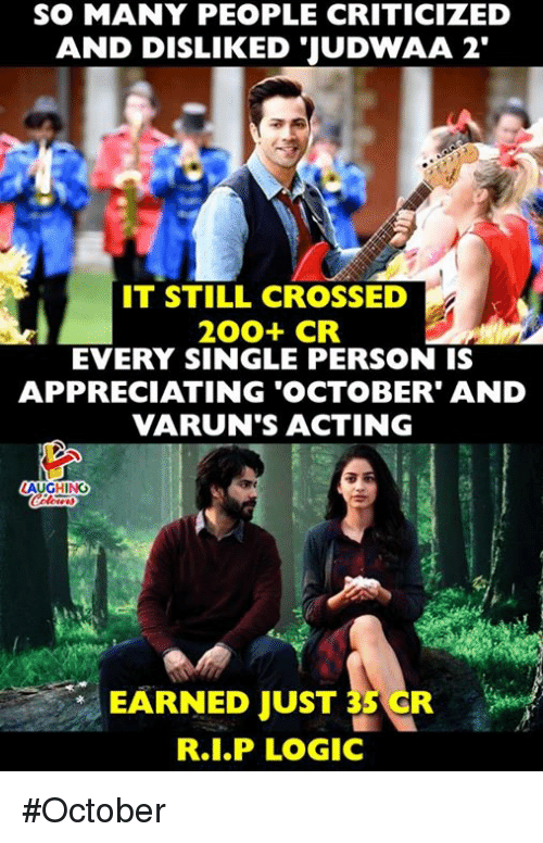 Logic, Acting, and Indianpeoplefacebook: SO MANY PEOPLE CRITICIZED  AND DISLIKEDJUDWAA 2'  IT STILL CROSSED  EVERY SINGLE PERSON IS  APPRECIATING OCTOBER' AND  VARUN'S ACTING  LAUGHING  EÄRNED JUST 35 CR  R.I.P LOGIC #October