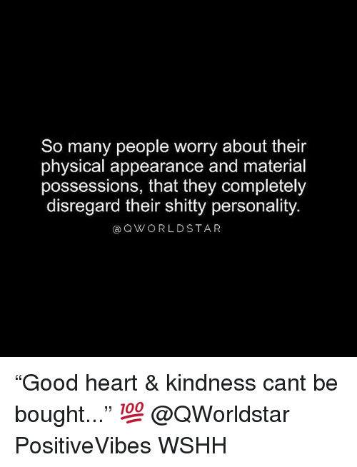 """Memes, Wshh, and Heart: So many people worry about their  physical appearance and material  possessions, that they completely  disregard their shitty personality.  a QWORLDSTAR """"Good heart & kindness cant be bought..."""" 💯 @QWorldstar PositiveVibes WSHH"""