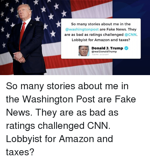 Amazon, Bad, and cnn.com: So many stories about me in the  @washingtonpost are Fake News. They  are as bad as ratings challenged CNN  Lobbyist for Amazon and taxes?  Donald 3. Trump  erealDonaldTrump  7:28 pM、26 Jul 2017 So many stories about me in the Washington Post are Fake News. They are as bad as ratings challenged CNN. Lobbyist for Amazon and taxes?