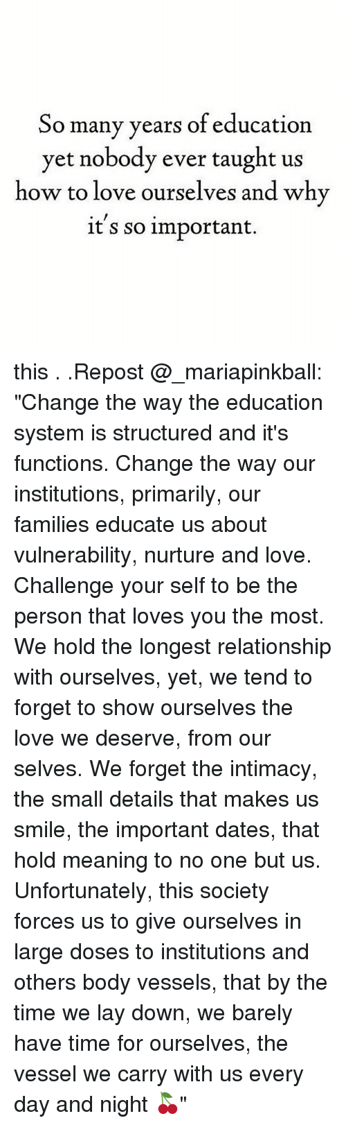 "Love, Memes, and How To: So many years of education  yet nobody ever taught us  how to love ourselves and why  it s so important. this . .Repost @_mariapinkball: ""Change the way the education system is structured and it's functions. Change the way our institutions, primarily, our families educate us about vulnerability, nurture and love. Challenge your self to be the person that loves you the most. We hold the longest relationship with ourselves, yet, we tend to forget to show ourselves the love we deserve, from our selves. We forget the intimacy, the small details that makes us smile, the important dates, that hold meaning to no one but us. Unfortunately, this society forces us to give ourselves in large doses to institutions and others body vessels, that by the time we lay down, we barely have time for ourselves, the vessel we carry with us every day and night 🍒"""
