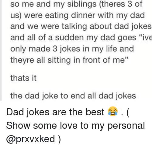 "Dad, Life, and Love: so me and my siblings (theres 3 of  us) were eating dinner with my dad  and we were talking about dad jokes  and all of a sudden my dad goes ""ive  only made 3 jokes in my life and  theyre all sitting in front of me""  thats it  the dad joke to end all dad jokes Dad jokes are the best 😂 . ( Show some love to my personal @prxvxked )"