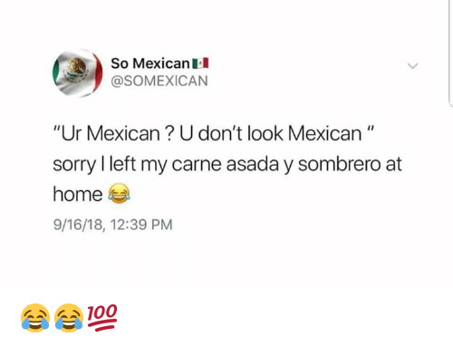 "Memes, Sorry, and Home: So MexicanII  @SOMEXICAN  ""Ur Mexican? U don't look Mexican""  sorry I left my carne asada y sombrero at  home  9/16/18, 12:39 PM 😂😂💯"