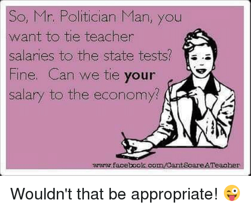 Facebook, Memes, and Teacher: So, Mr. Politician Man, you  want to tie teacher  salaries to the state tests?  Fine. Can we tie your  salary to the economy  www.facebook.com/CantecareAFeacher Wouldn't that be appropriate! 😜