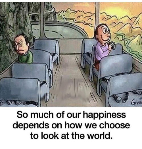 World, Happiness, and How: So much of our happiness  depends on how we choose  to look at the world.