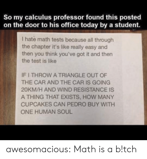 Tumblr, Blog, and Cupcakes: So my calculus professor found this posted  on the door to his office today by a student.  I hate math tests because all through  the chapter it's like really easy and  then you think you've got it and then  the test is like  IF I THROW A TRIANGLE OUT OF  THE CAR AND THE CAR IS GOING  20KM/H AND WIND RESISTANCE IS  A THING THAT EXISTS, HOW MANY  CUPCAKES CAN PEDRO BUY WITH  ONE HUMAN SOUL awesomacious:  Math is a b!tch