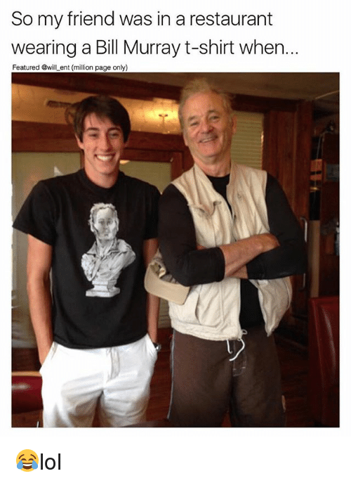 Memes, Bill Murray, and Restaurant: So my friend was in a restaurant  wearing a Bill Murray t-shirt when...  Featured will ent (million page only) 😂lol