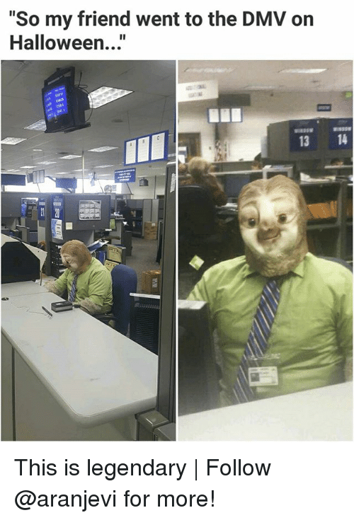 """Dmv, Halloween, and Memes: """"So my friend went to the DMV on  Halloween...""""  I1  13 14 This is legendary 