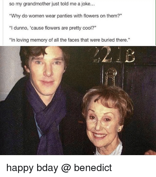 """Memes, Cool, and Flowers: so my grandmother just told me a joke...  """"Why do women wear panties with flowers on them?""""  """"I dunno, 'cause flowers are pretty cool?""""  """"In loving memory of all the faces that were buried there."""" happy bday @ benedict"""