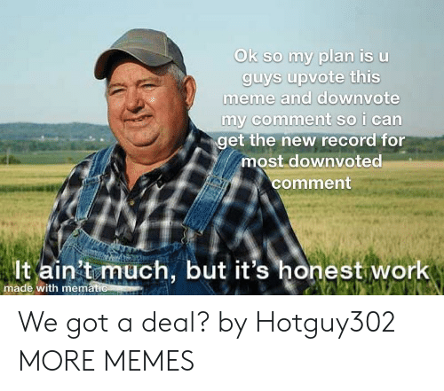 Dank, Meme, and Memes: so my plan is Uu  meme and downvote  nt so i can  get the new record for  most downvoted  comment  lt ain't much, but it's honest work  made with mematic We got a deal? by Hotguy302 MORE MEMES