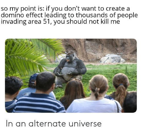 Create A, Area 51, and Create: so my point is: if you don't want to create a  domíno effect leading to thousands of people  invading area 51, you should not kill me In an alternate universe