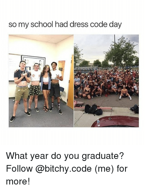 Memes, School, and Dress: so my school had dress code day What year do you graduate? Follow @bitchy.code (me) for more!