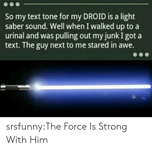 Tumblr, Blog, and Http: So my text tone for my DROID is a light  saber sound. Well when I walked up to a  urinal and was pulling out my junk I got a  text. The guy next to me stared in awe. srsfunny:The Force Is Strong With Him