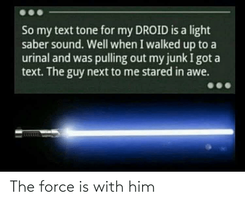 Text, Got, and Next: So my text tone for my DROID is a light  saber sound. Well when I walked up to a  urinal and was pulling out my junk I got a  text. The guy next to me stared in awe. The force is with him