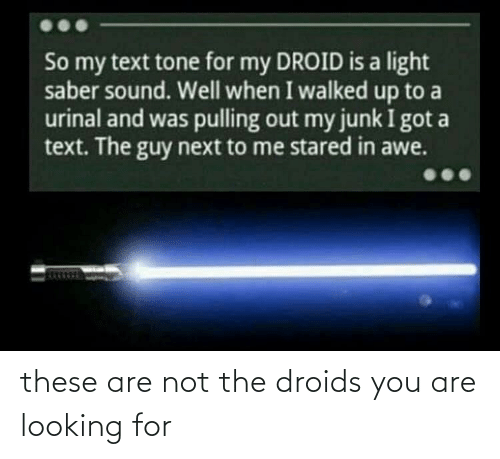 Text, Thathappened, and Got: So my text tone for my DROID is a light  saber sound. Well when I walked up to a  urinal and was pulling out my junk I got a  text. The guy next to me stared in awe. these are not the droids you are looking for