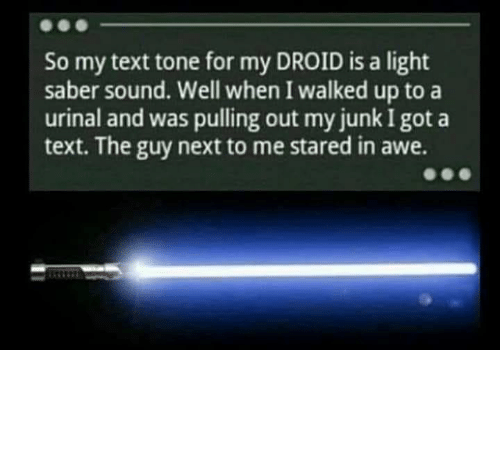 Text, Thathappened, and Got: So my text tone for my DROID is a light  saber sound. Well when I walked up to a  urinal and was pulling out my junk I got a  text. The guy next to me stared in awe. And everyone in the bathroom clapped.